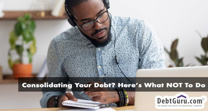 Consolidating Your Debt? Here's What NOT to Do